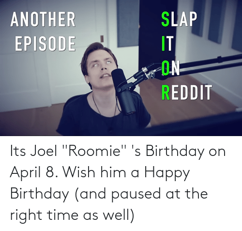 """joel: Its Joel """"Roomie"""" 's Birthday on April 8. Wish him a Happy Birthday (and paused at the right time as well)"""