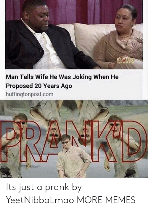 Its: Its just a prank by YeetNibbaLmao MORE MEMES