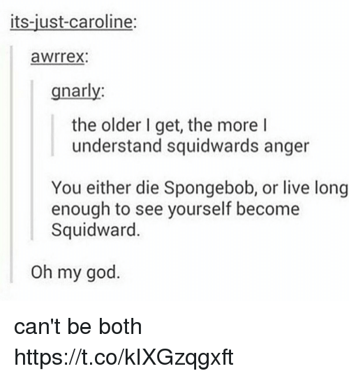 Juste: its-just-caroline:  awrrex:  gnarly  the older I get, the more l  understand squidwards anger  You either die Spongebob, or live long  enough to see yourself become  Squidward.  Oh my god. can't be both https://t.co/kIXGzqgxft