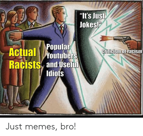 "Memes, Racism, and Jokes: ""It's Just  Jokes!  Popular  Actual Woutubers  Criticism of racism  Racists and Useful  Idiots Just memes, bro!"