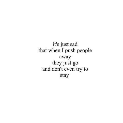 Sad, Push, and They: it's just sad  that when I push people  away  they just go  and don't even try to  stay
