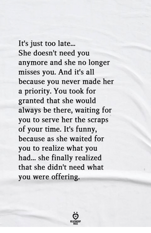Its Funny Because: It's just too late...  She doesn't need you  anymore and she no longer  misses you. And it's all  because you never made her  a priority. You took for  granted that she would  always be there, waiting for  you to serve her the scraps  of your time. It's funny,  because as she waited for  you to realize what you  had... she finally realized  that she didn't need what  you were offering.