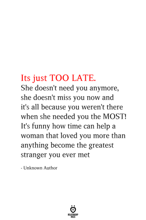 Funny, Help, and Time: Its just TOO LATE  She doesn't need you anymore  she doesn't miss you now and  it's all because you weren't there  when she needed you the MOST!  It's funny how time can help a  woman that loved you more than  anything become the greatest  stranger you ever met  - Unknown Author  RELATIONSHIP  ES