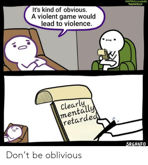 Retarded, Game, and Violent: It's kind of obvious.  A violent game would  lead to violence.  UNPROFESSIONAL  THERAPIST  Clearly  mentally  retarded  SRGRAFO Don't be oblivious