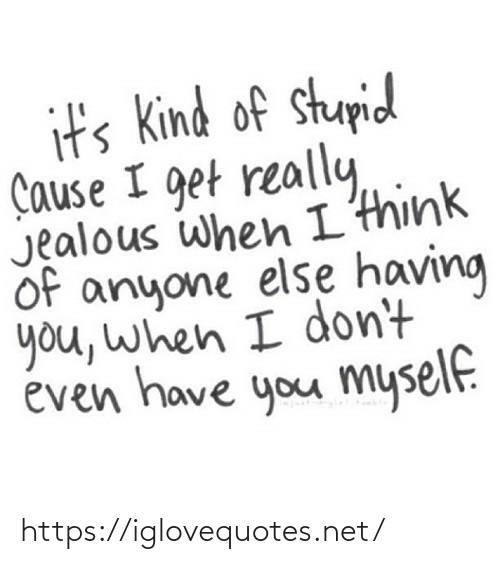 Kind: it's Kind of stupid  Çause I get really,  Jealous when I'think  of anyone else having  you, when I don't  éven have you myself. https://iglovequotes.net/