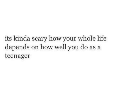 Life, How, and You: its kinda scary how your whole life  depends on how well you do a  teenager  s a
