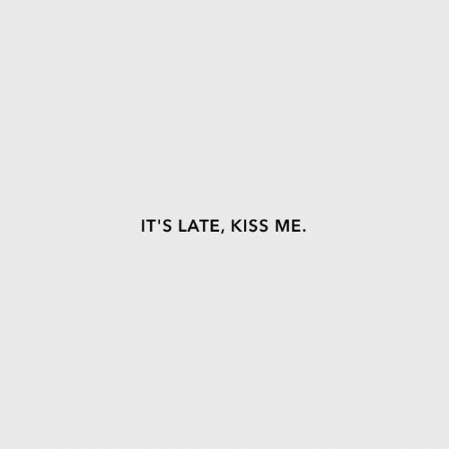 Kiss, Kiss Me, and  Late: IT'S LATE, KISS ME