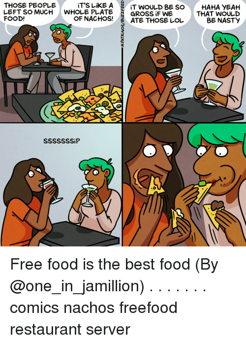 Haha Yeah: iT'S LiKE A  WHOLE PLATE  OF NACHOS!  THOSE PEOPLE  |  LEFT SO MUCH  FOOD!  IT WOULD BE SO  GROSSİFWE  ATE THOSE LOL  HAHA YEAH  THAT WOULD  BE NASTY Free food is the best food (By @one_in_jamillion) . . . . . . . comics nachos freefood restaurant server