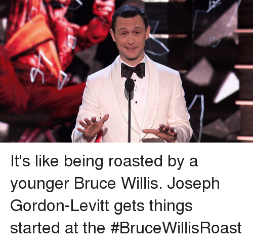 willis: It's like being roasted by a younger Bruce Willis. Joseph Gordon-Levitt gets things started at the #BruceWillisRoast