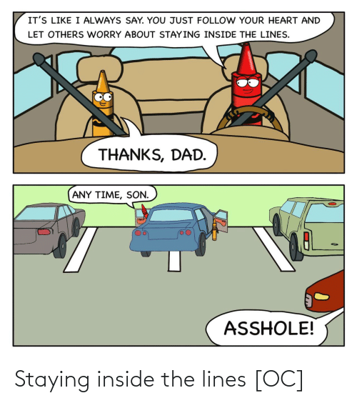 worry: IT'S LIKE I ALWAYS SAY. YOU JUST FOLLOW YOUR HEART AND  LET OTHERS WORRY ABOUT STAYING INSIDE THE LINES.  THANKS, DAD.  ANY TIME, SON.  ASSHOLE! Staying inside the lines [OC]