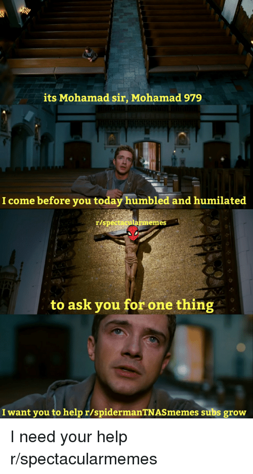 Help, Today, and Ask: its Mohamad sir, Mohamad 979  I come before you today humbled and humilated  armemes  to ask you for one thing  I want you to help r/spidermanTNASmemes subs grow