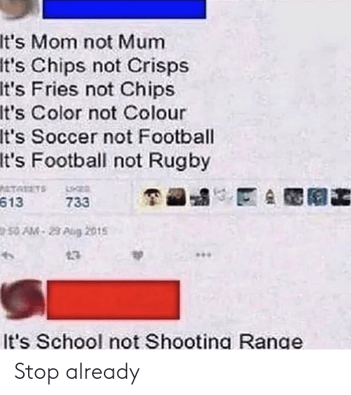 Football, School, and Soccer: It's Mom not Mum  It's Chips not Crisps  It's Fries not Chips  It's Color not Colour  It's Soccer not Football  It's Football not Rugby  ATALETS  613  733  50 AM-29 Aug 2015  13  It's School not Shooting Range Stop already