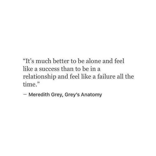 """Being Alone, Grey's Anatomy, and Grey: """"It's much better to be alone and feel  like a success than to be ina  relationship and feel like a failure all the  time.  -Meredith Grey, Grey's Anatomy"""