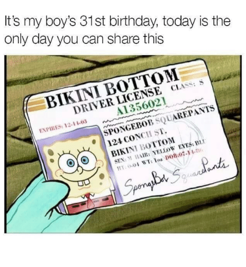 yellow eyes: It's my boy's 31st birthday, today is the  only day you can share this  BIKINI BOTTOM  DRIVER LICENSE CLASS: S  A1356021  ENPIRES: 12-11-03  SPONEBOB SQUAREPANTS  124 CONCH ST.  SEX: M HAIR: YELLOW EYES: BI  Lot