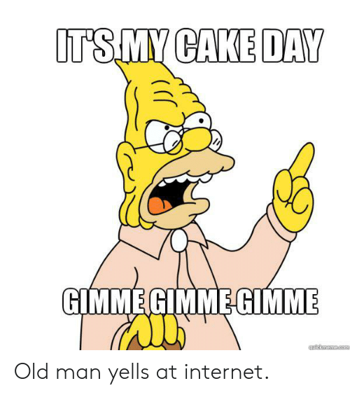 Internet, Old Man, and Reddit: IT'S MY CAKE DAY  GIMME GIMMEGIMME  quickmeme.com Old man yells at internet.
