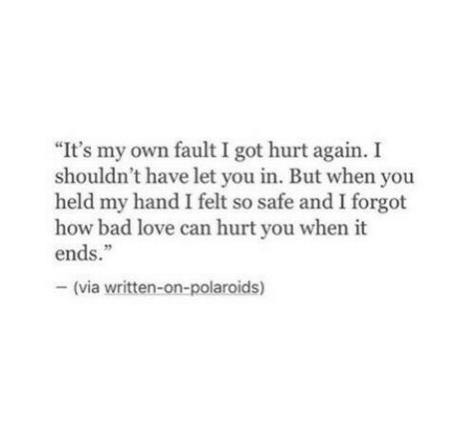 """How Bad: """"It's my own fault I got hurt again. I  shouldn't have let you in. But when you  held my hand I felt so safe and I forgot  how bad love can hurt you when it  ends.""""  - (via written-on-polaroids)"""