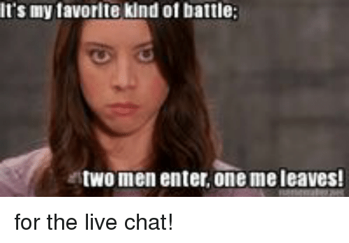 Chat, Live, and One: It's my tavorite kind of battle;  two men enter. one me leaves!