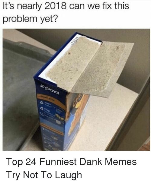 try not to laugh: It's nearly 2018 can we fix this  problem yet? Top 24 Funniest Dank Memes Try Not To Laugh
