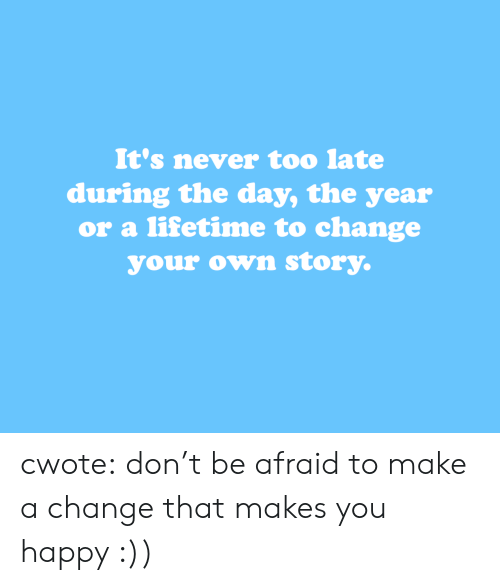 Lifetime: It's never too late  during the day, the year  or a lifetime to change  your own story. cwote:  don't be afraid to make a change that makes you happy :))