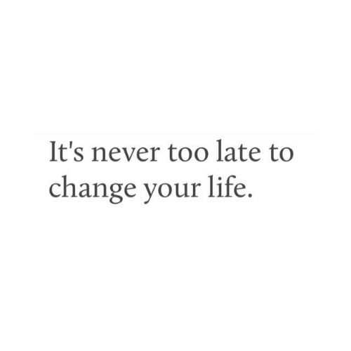 Life, Change, and Never: It's never too late to  change your life