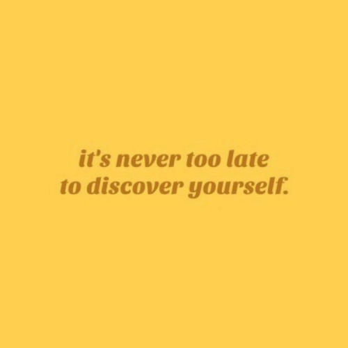 Discover: it's never too late  to discover yourself.