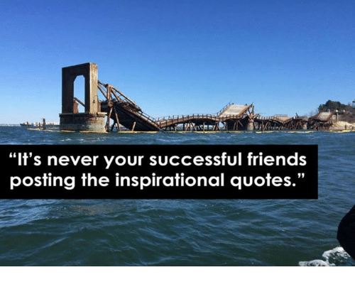"""Friends, Quotes, and Nihilist: """"It's never your successful friends  posting the inspirational quotes.""""  95"""