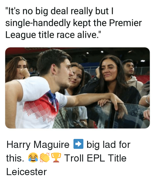 "epl: ""It's no big deal really but I  single-handedly kept the Premier  League title race alive."" Harry Maguire ➡️ big lad for this. 😂👏🏆 Troll EPL Title Leicester"