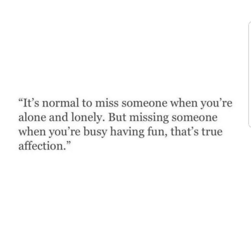 """Being Alone, True, and Fun: """"It's normal to miss someone when you're  alone and lonely. But missing someone  when you're busy having fun, that's true  affection."""""""