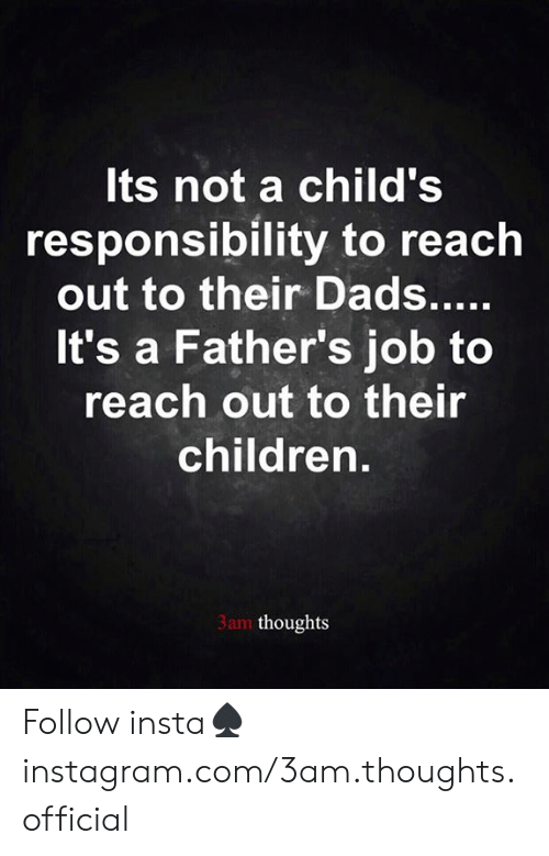 Responsibility: Its not a child's  responsibility to reach  out to their Dads.....  It's a Father's job to  reach out to their  children.  3am thoughts Follow insta♠️instagram.com/3am.thoughts.official