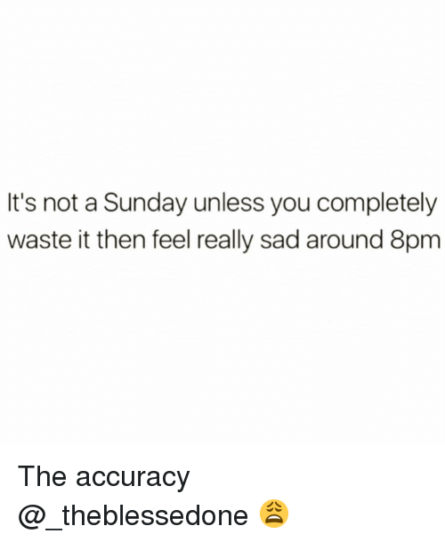 Funny, Sunday, and Sad: It's not a Sunday unless you completely  waste it then feel really sad around 8pm The accuracy @_theblessedone 😩
