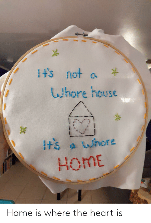 Its Not: It's not a  Whore house  Its a whore  HOME Home is where the heart is