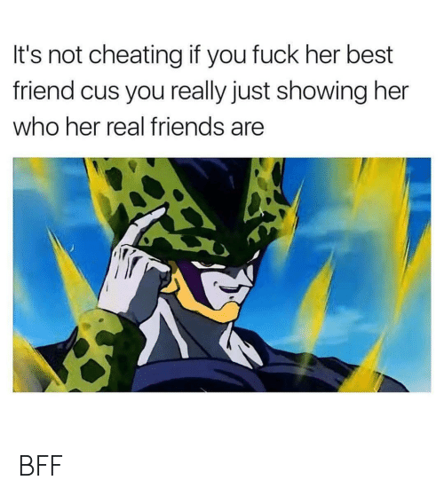 Not Cheating: It's not cheating if you fuck her best  friend cus you really just showing her  who her real friends are BFF