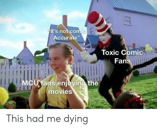"""mcu: It's not comic  Accurate""""  Toxic Comic  Fans  MCU fans enjoying the  movies This had me dying"""
