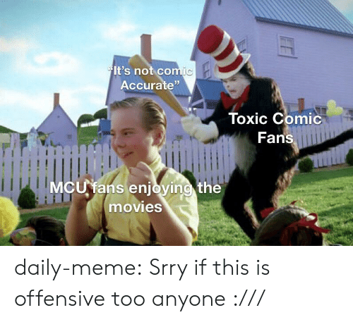 """Meme, Movies, and Tumblr: It's not comic  Accurate""""  Toxic Comic  Fans  MCU fans enjoying the  movies daily-meme:  Srry if this is offensive too anyone :///"""
