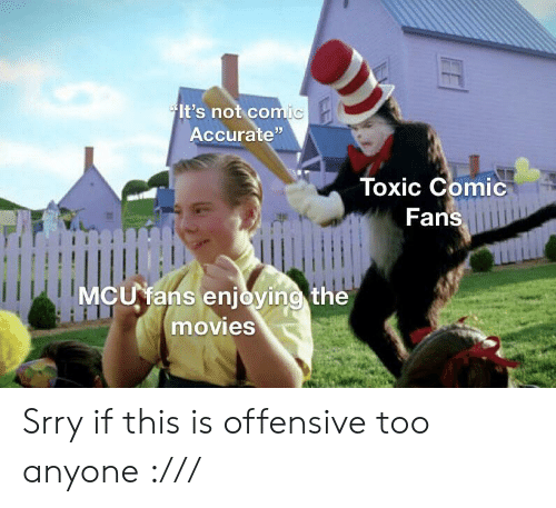 """mcu: It's not comic  Accurate""""  Toxic Comic  Fans  MCU fans enjoying the  movies Srry if this is offensive too anyone :///"""