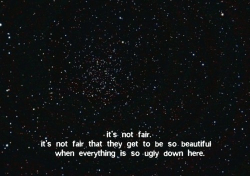 not-fair: it's. not fair....  it's not fair that they get to be so. beautiful  when everything is so ugly down here.