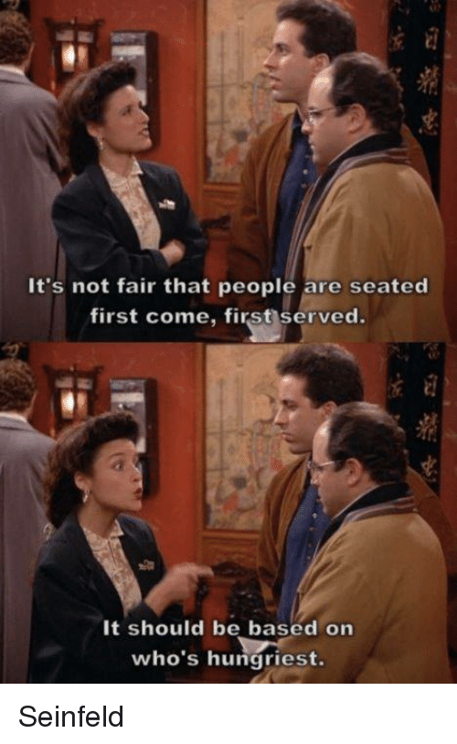 Memes, Seinfeld, and 🤖: It's not fair that people are seated  first come, first served.  It should be based on  who's hungriest. Seinfeld