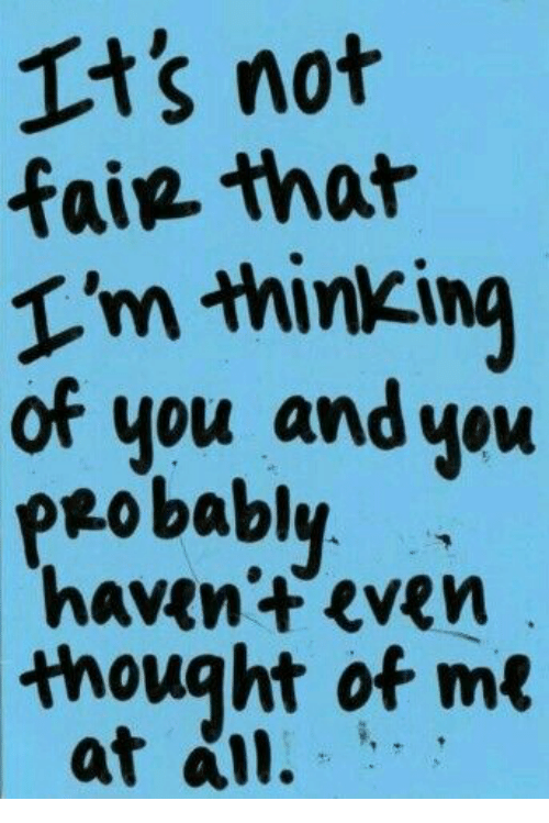Thought, Fair, and You: Its not  fair that  T'm hinking  of you and you  peobably  haven't even  thought ot me  at al