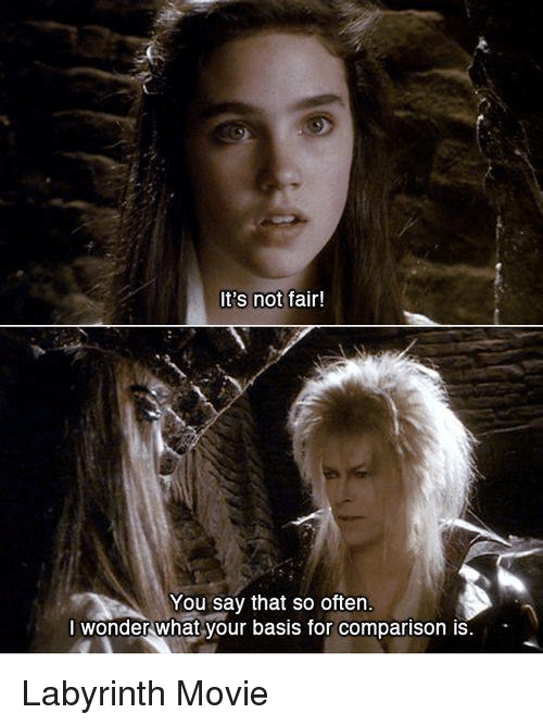 Its Not Fair: It's not  fair!  You say that so often.  I wonder what your basis for comparison is Labyrinth Movie