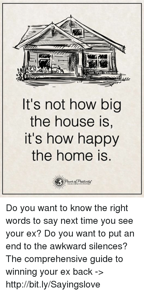 Awkward Silences: It's not how big  the house is,  it's how happy  the home is Do you want to know the right words to say next time you see your ex? Do you want to put an end to the awkward silences? The comprehensive guide to winning your ex back -> http://bit.ly/Sayingslove