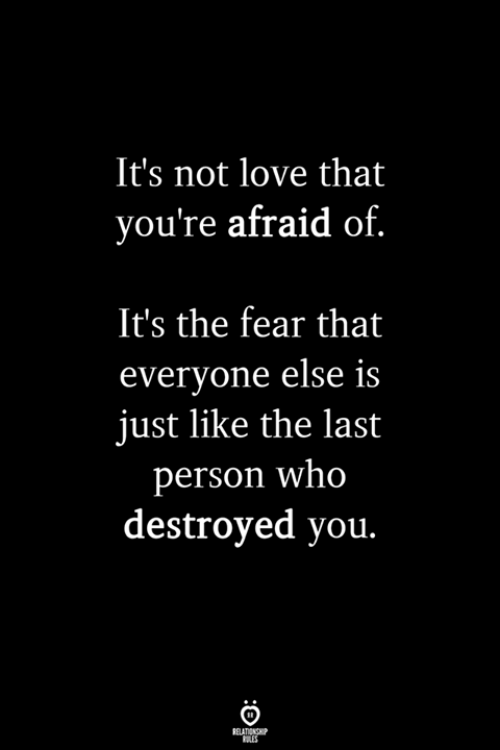 Love, Fear, and Who: It's not love that  you're afraid of  It's the fear that  everyone else is  just like the last  person who  destroyed you.