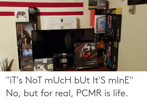 "Is Life: ""iT's NoT mUcH bUt It'S mInE"" No, but for real, PCMR is life."