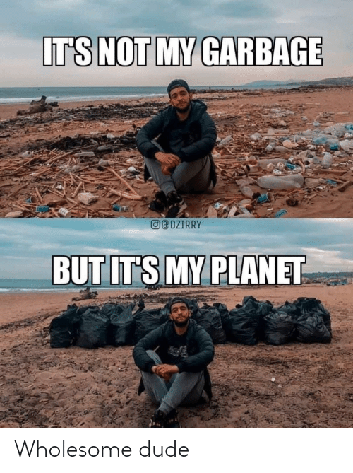 Not My: IT'S NOT MY GARBAGE  eDZIRRY  BUT IT'S MY PLANET Wholesome dude