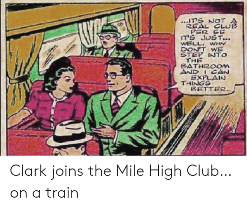 Clark: ITS NOT  REAL CLUE  PER SE  IT'S JUST...  WELL WHY  DON'T WE  STEP INTO  THE  BATHROOM  AND ICAN  EXPLAIN  THINGS  BETTER Clark joins the Mile High Club…on a train
