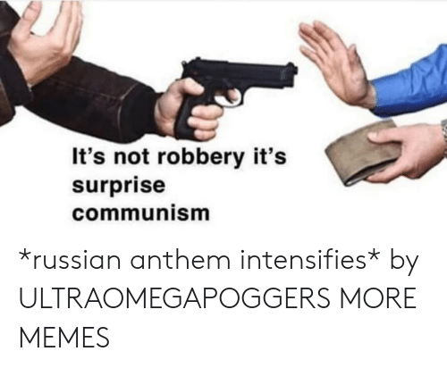 Dank, Memes, and Target: It's not robbery it's  surprise  communism *russian anthem intensifies* by ULTRAOMEGAPOGGERS MORE MEMES