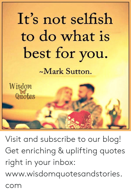 Uplifting Quotes: It's not selfish  to do what is  best for vou  ~Mark Sutton.  Wisdom  Quotes Visit and subscribe to our blog! Get enriching & uplifting quotes right in your inbox: www.wisdomquotesandstories.com