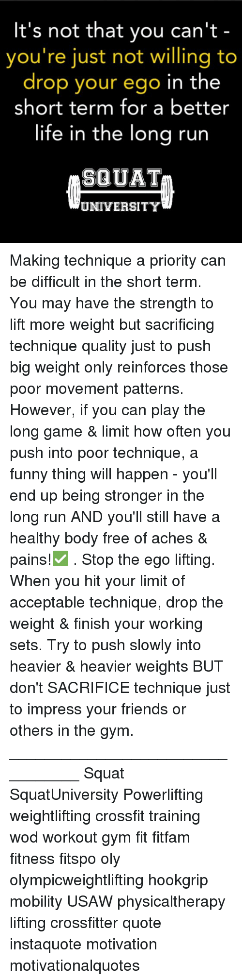 Impresser: It's not that you can't  you're just not willing to  drop your ego in the  short term for a better  life in the lona run  SQUAT  UNIVERSITY Making technique a priority can be difficult in the short term. You may have the strength to lift more weight but sacrificing technique quality just to push big weight only reinforces those poor movement patterns. However, if you can play the long game & limit how often you push into poor technique, a funny thing will happen - you'll end up being stronger in the long run AND you'll still have a healthy body free of aches & pains!✅ . Stop the ego lifting. When you hit your limit of acceptable technique, drop the weight & finish your working sets. Try to push slowly into heavier & heavier weights BUT don't SACRIFICE technique just to impress your friends or others in the gym. _________________________________ Squat SquatUniversity Powerlifting weightlifting crossfit training wod workout gym fit fitfam fitness fitspo oly olympicweightlifting hookgrip mobility USAW physicaltherapy lifting crossfitter quote instaquote motivation motivationalquotes