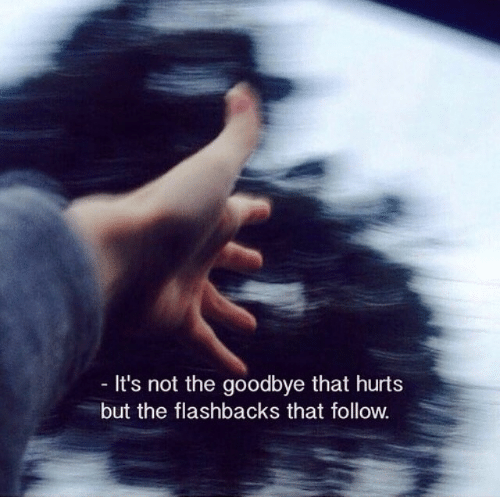 That Hurt: It's not the goodbye that hurt:s  but the flashbacks that follow.