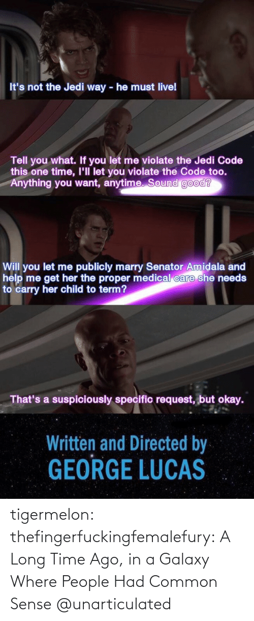 Request: It's not the Jedi way - he must livel  Tell you what. If you let me violate the Jedi Code  this one time, I'll let you violate the Code too.  Anything you want, anytime. Sound good?  Will you let me publicly marry Senator Amidala and  help me get her the proper medical care she needs  to carry her child to term?  That's a suspiciously specific request, but okay.  Written and Directed by  GEORGE LUCAS tigermelon: thefingerfuckingfemalefury:  A Long Time Ago, in a Galaxy Where People Had Common Sense  @unarticulated