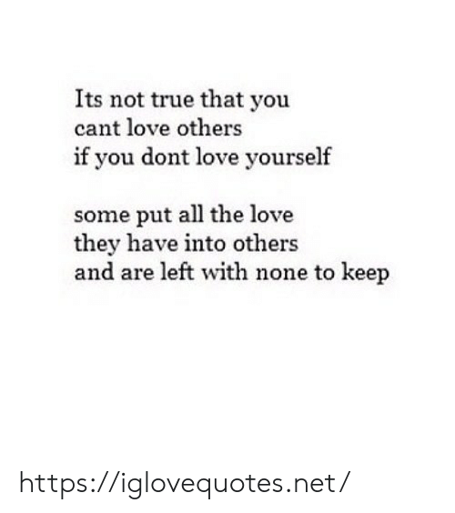 Love, True, and All The: Its not true that you  cant love others  if you dont love yourself  some put all the love  they have into others  and are left with none to keep https://iglovequotes.net/